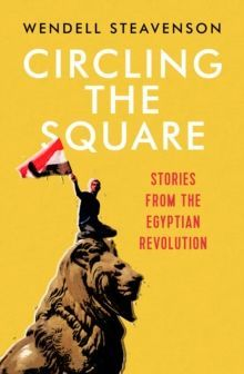 Circling the Square : Stories from the Egyptian Revolution by Wendell Steavenson