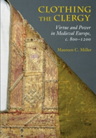 Clothing the Clergy Virtue and Power in Medieval Europe, c. 800-1200
