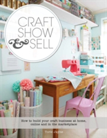 Craft, Show & Sell How to Build Your Craft Business at Home, Online and in the Marketplace