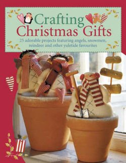 Crafting Christmas Gifts Over 25 Adorable Projects Featuring Angels, Snowmen, Reindeer and Other Yuletide Favourites