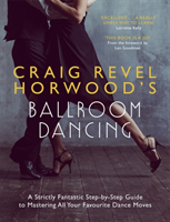 Craig Revel Horwood's Ballroom Dancing A Strictly Fantastic Step-by-Step Guide to Mastering All Your Favourite Dance Moves