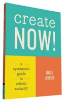 Create Now! A Systematic Guide to Artistic Audacity