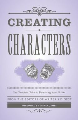 Creating Characters The Complete Guide to Populating Your Fiction; Foreword by Steven James