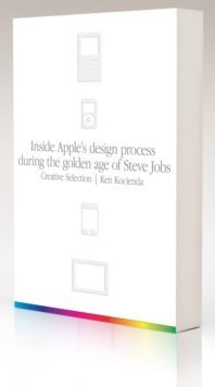 Creative Selection Inside Apple's Design Process During the Golden Age of Steve Jobs