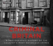 Criminal Britain A Photographic History of the Country's Most Notorious Crimes