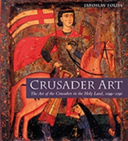 Crusader Art The Art of the Crusaders in the Holy Land, 1099-1291