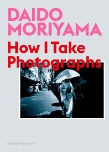 Daido Moriyama : How I Take Photographs