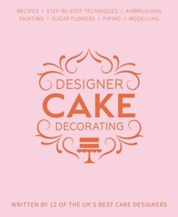 Designer Cake Decorating : Recipes and Step-by-step Techniques from Top Wedding Cake Makers