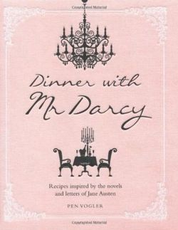 Dinner with Mr Darcy - Recipes inspired by the novels and letters of Jane Austen