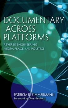 Documentary Across Platforms Reverse Engineering Media, Place, and Politics