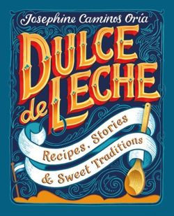 Dulce de Leche : Recipes, Stories, & Sweet Traditions