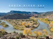 Earth River Sky A Journey in Photographs Through Northern New Mexico