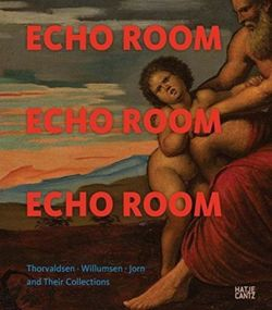 Echo Room : Thorvaldsen, Willumsen, Jorn and Their Collections