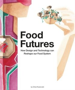 Food Futures : How Design and Technology can Reshape our Food System