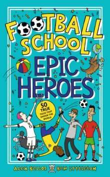Football School Epic Heroes : 50 true tales that shook the world