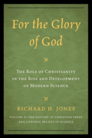 For the Glory of God The Role of Christianity in the Rise and Development of Modern Science, the History of Christian Ideas and Control Beliefs in Science