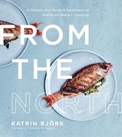 From the North A Simple and Modern Approach to Authentic Nordic Cooking