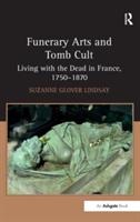 Funerary Arts and Tomb Cult Living with the Dead in France, 1750-1870