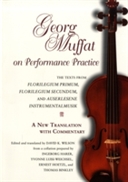 Georg Muffat on Performance Practice The Texts from Florilegium Primum, Florilegium Secundum, and Auserlesene Instrumentalmusik--A New Translation with Commentary