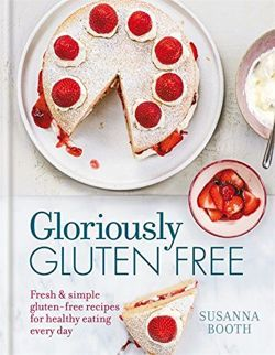 Gloriously Gluten Free: Fresh & simple gluten-free recipes for healthy eating every day