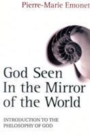 God Seen in the Mirror of the World An Introduction to the Philosophy of God