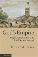 God's Empire Religion and Colonialism in the British World, c.1801-1908