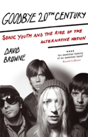 Goodbye 20Th Century Sonic Youth and the rise of alternative nation