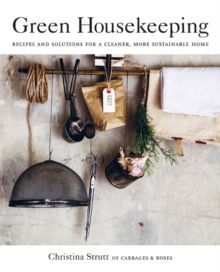Green Housekeeping : Recipes and Solutions for a Cleaner, More Sustainable Home