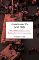 Guardians of the Arab State When Militaries Intervene in Politics, from Iraq to Mauritania