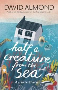 Half a Creature from the Sea : A Life in Stories
