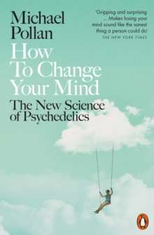 How to Change Your Mind : The New Science of Psychedelics by Michael Pollan