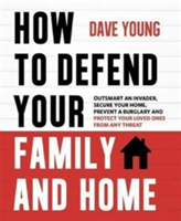 How to Defend Your Family and Home Outsmart an Invader, Secure Your Home, Prevent a Burglary and Protect Your Loved Ones from Any Threat