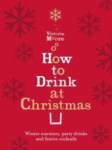 How to Drink at Christmas : Winter Warmers, Party Drinks and Festive Cocktails