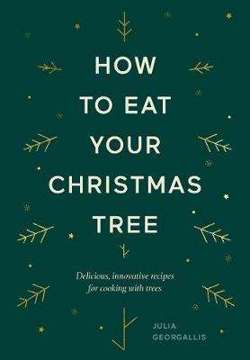 How to Eat Your Christmas Tree : Delicious, innovative recipes for cooking with trees