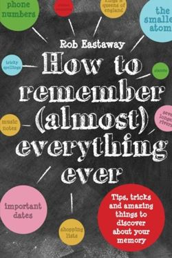 How to Remember (Almost) Everything, Ever! : Tips, tricks and fun to turbo-charge your memory