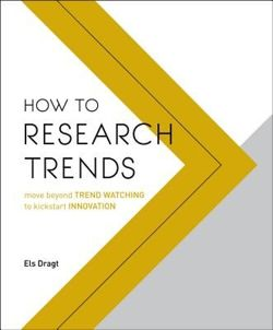 How to Research Trends : Move Beyond Trendwatching to Kickstart Innovation