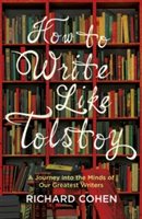 How to Write Like Tolstoy A Journey into the Minds of Our Greatest Writers