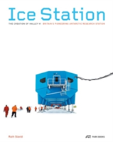 Ice Station The Creation of Halley VI; Britain's Pioneering Antarctic Research Station
