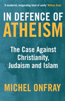 In Defence of Atheism The Case Against Christianity, Judaism and Islam