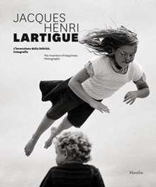 Jacques Henri Lartigue: The Invention of Happiness : Photographs
