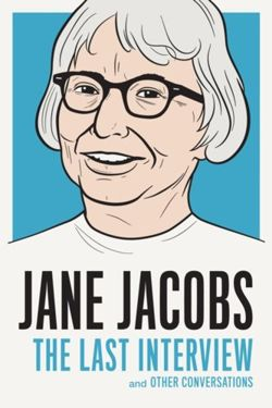 Jane Jacobs: The Last Interview : And Other Conversations