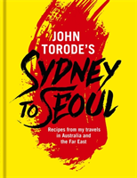 John Torode's Sydney to Seoul Recipes from my travels in Australia and the Far East