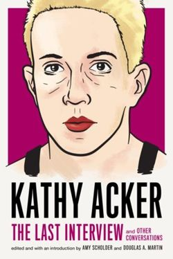 Kathy Acker: The Last Interview : and other conversations