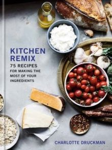 Kitchen Remix : 75 Recipes for Making the Most of Your Ingredients