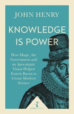 Knowledge is Power : How Magic, the Government and an Apocalyptic Vision Helped Francis Bacon to Create Modern Science