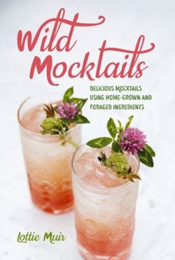 Wild Mocktails : Delicious Mocktails Using Home-Grown and Foraged Ingredients