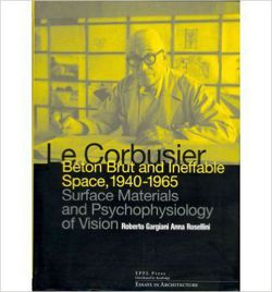 Le Corbusier: Beton Brut and Ineffable Space (1940 - 1965) Surface Materials and Psychophysiology of Vision