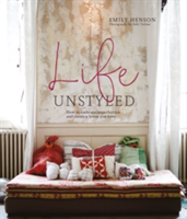 Life Unstyled How to Embrace Imperfection and Create a Home You Love
