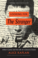 Looking for the Stranger Albert Camus and the Life of a Literary Classic