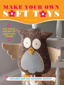 Make Your Own Soft Toys : Cut, Stitch, and Sew 25 Super-Cute Friends